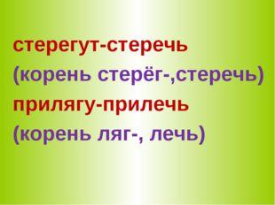 стерегут-стеречь (корень стерёг-,стеречь) прилягу-прилечь (корень ляг-, лечь)