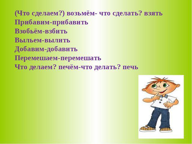 (Что сделаем?) возьмём- что сделать? взять Прибавим-прибавить Взобьём-взбить...