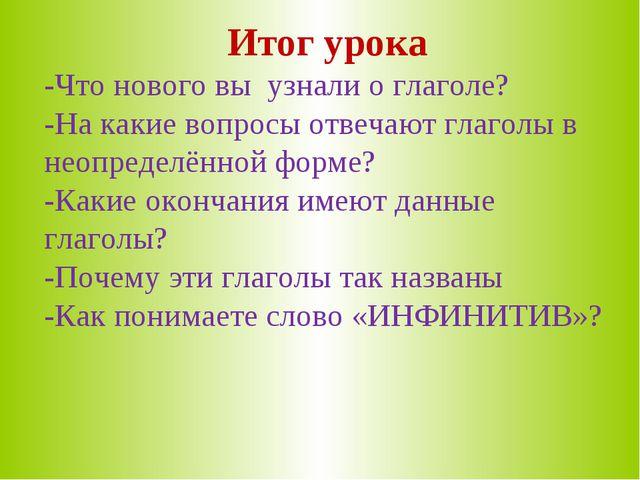 Итог урока -Что нового вы узнали о глаголе? -На какие вопросы отвечают глагол...