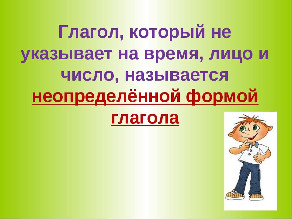 Глагол, который не указывает на время, лицо и число, называется неопределённо...