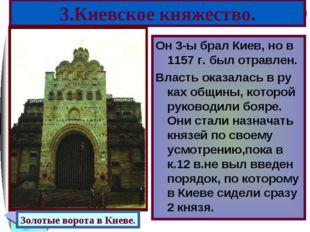 3.Киевское княжество. Он 3-ы брал Киев, но в 1157 г. был отравлен. Власть ока