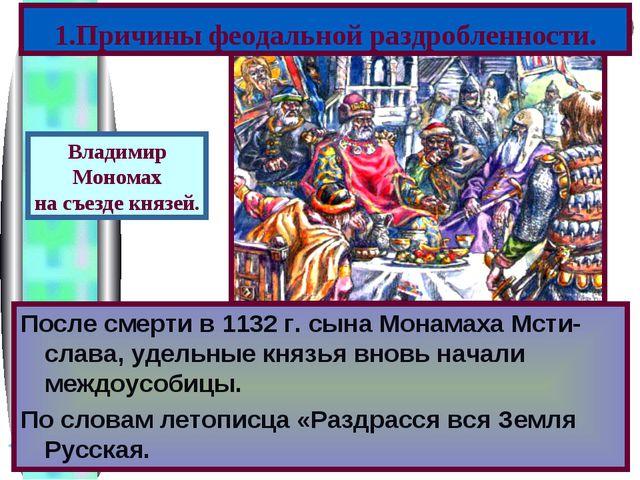 1.Причины феодальной раздробленности. После смерти в 1132 г. сына Монамаха Мс...