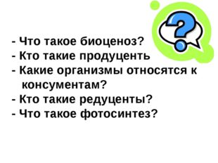 - Что такое биоценоз? - Кто такие продуценты? - Какие организмы относятся к к