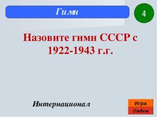 Ответ Игра Гимн Интернационал Назовите гимн СССР с 1922-1943 г.г. 4