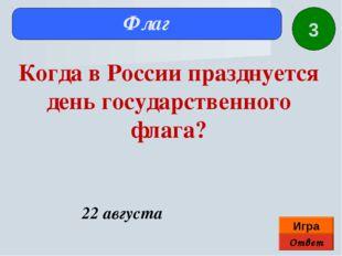 Ответ Игра Флаг 22 августа Когда в России празднуется день государственного ф