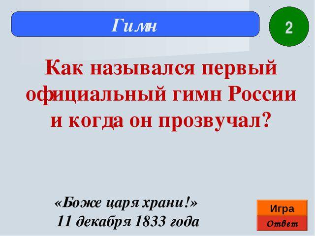 Ответ Игра Гимн «Боже царя храни!» 11 декабря 1833 года Как назывался первый...