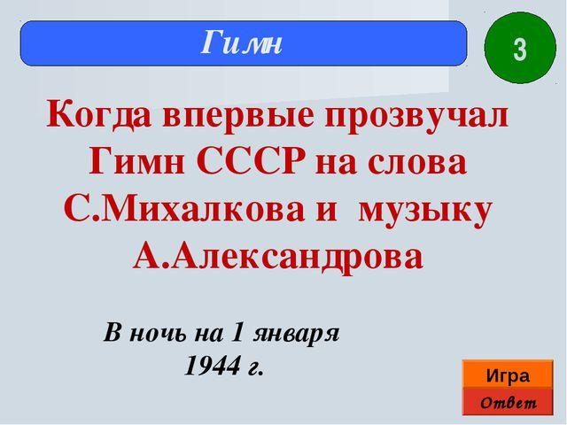 Ответ Игра Гимн В ночь на 1 января 1944 г. Когда впервые прозвучал Гимн СССР...