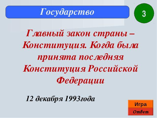 Ответ Игра Государство 12 декабря 1993года Главный закон страны – Конституция...
