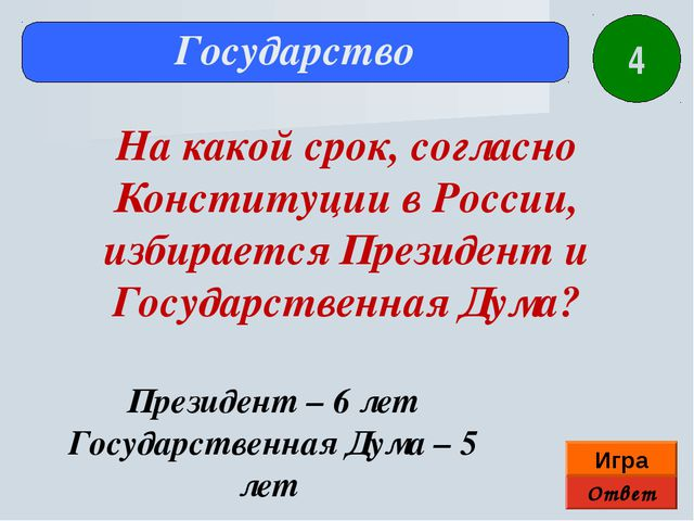 Ответ Игра Государство Президент – 6 лет Государственная Дума – 5 лет На како...