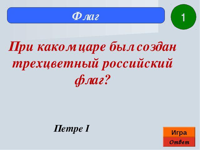Ответ Игра Флаг Петре I При каком царе был создан трехцветный российский флаг...