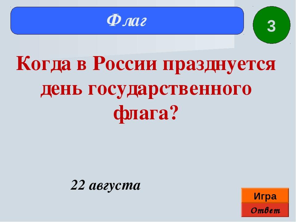 Ответ Игра Флаг 22 августа Когда в России празднуется день государственного ф...