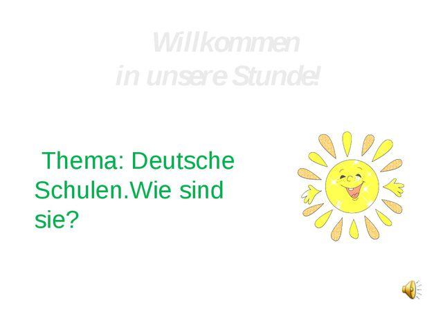 Willkommen in unsere Stunde! Thema: Deutsche Schulen.Wie sind sie?