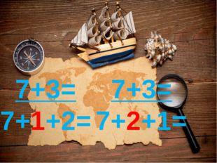 7+3= 7+1+2= 7+3= 7+2+1=
