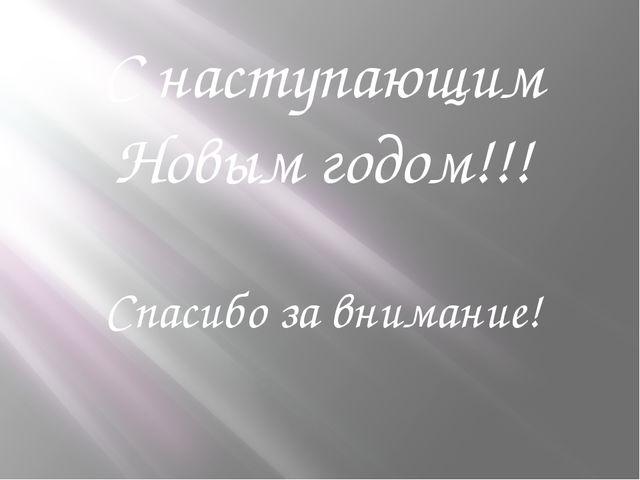 С наступающим Новым годом!!! Спасибо за внимание!