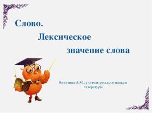 Слово. Лексическое значение слова Никитина А.М., учитель русского языка и лит