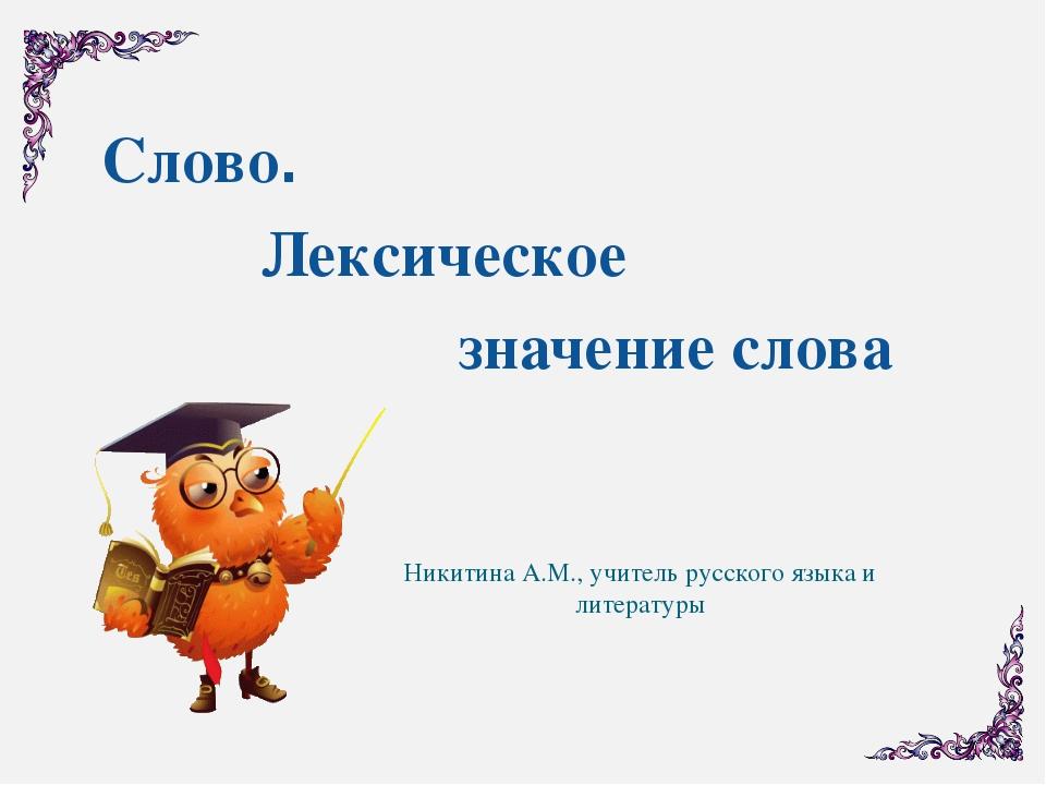 Слово. Лексическое значение слова Никитина А.М., учитель русского языка и лит...