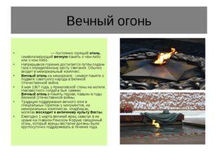 Вечный огонь Ве́чныйого́нь— постоянно горящийогонь, символизирующийвечную