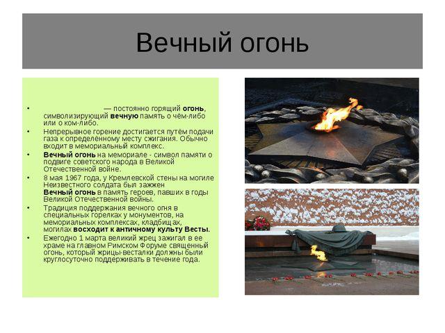 Вечный огонь Ве́чныйого́нь— постоянно горящийогонь, символизирующийвечную...
