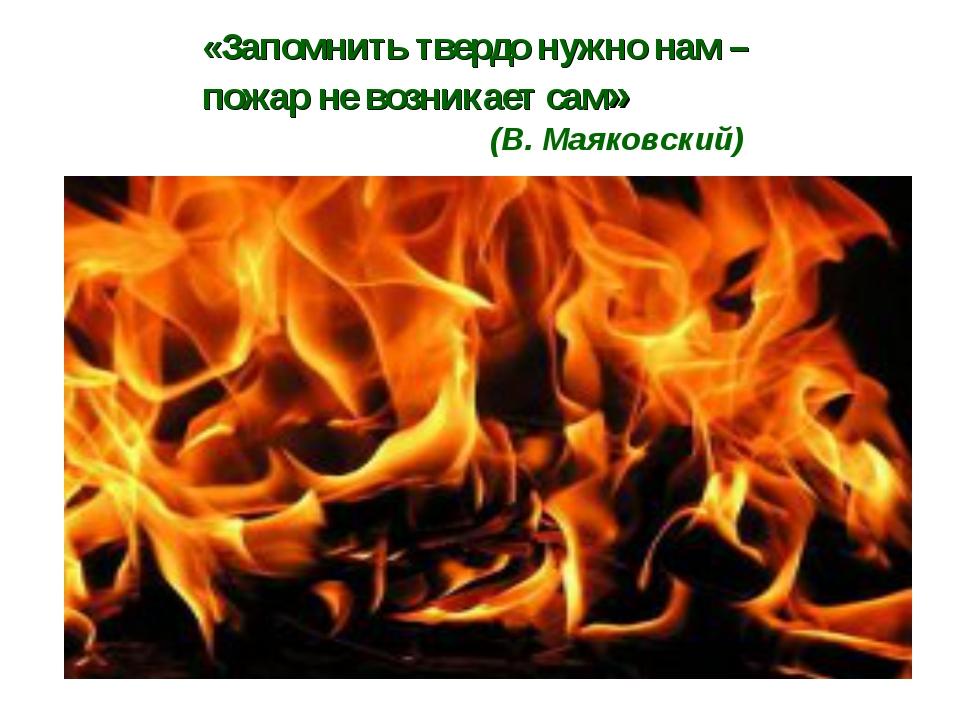 «Запомнить твердо нужно нам – пожар не возникает сам» (В. Маяковский)