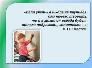 «Если ученик в школе не научился сам ничего творить, то и в жизни он всегда