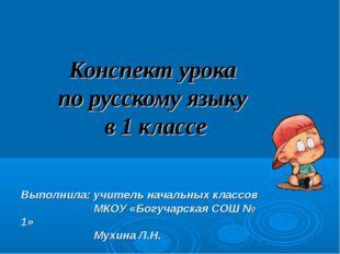 Конспект урока по русскому языку в 1 классе Выполнила: учитель начальных клас