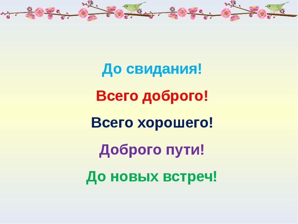 До свидания! Всего доброго! Всего хорошего! Доброго пути! До новых встреч!