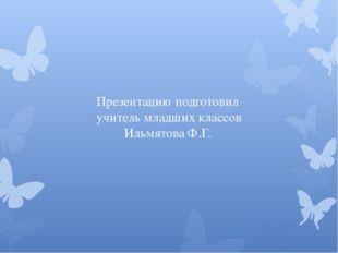 Презентацию подготовил учитель младших классов Ильмятова Ф.Г.
