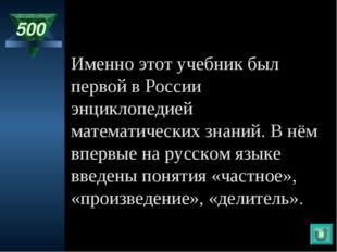 500 Именно этот учебник был первой в России энциклопедией математических знан