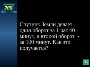 200 Спутник Земли делает один оборот за 1 час 40 минут, а второй оборот - за