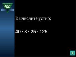 400 Вычислите устно: 40 · 8 · 25 · 125