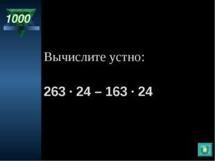 1000 Вычислите устно: 263 · 24 – 163 · 24