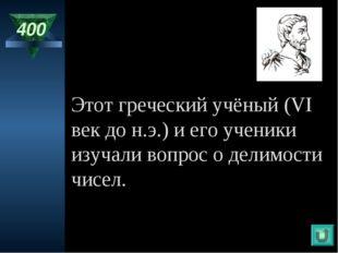 400 Этот греческий учёный (VI век до н.э.) и его ученики изучали вопрос о дел