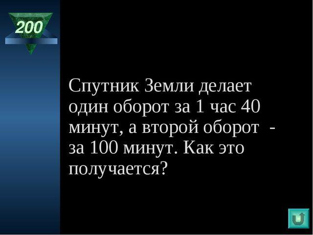 200 Спутник Земли делает один оборот за 1 час 40 минут, а второй оборот - за...