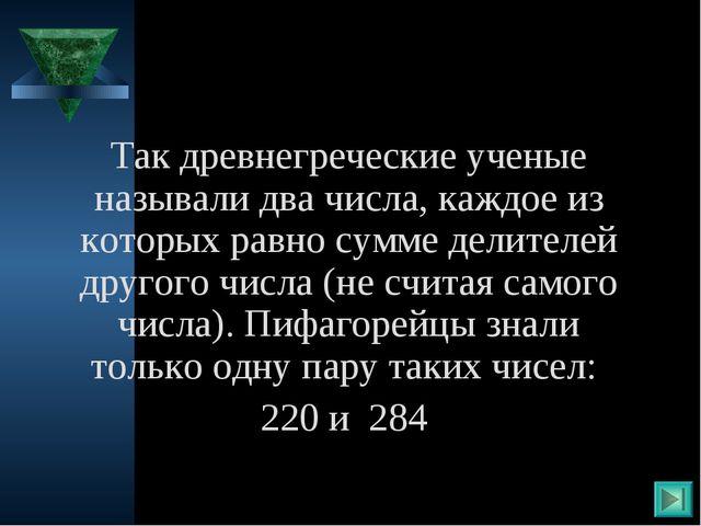 Так древнегреческие ученые называли два числа, каждое из которых равно сумме...
