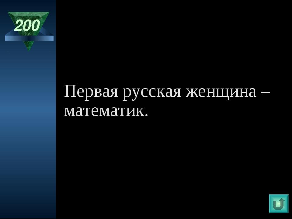 200 Первая русская женщина – математик.