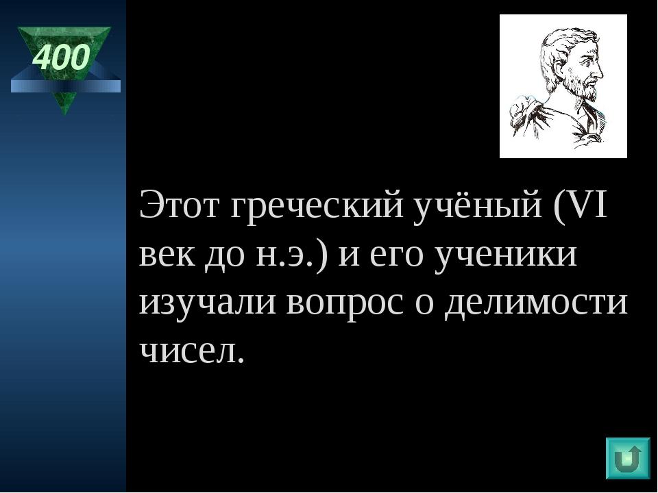 400 Этот греческий учёный (VI век до н.э.) и его ученики изучали вопрос о дел...