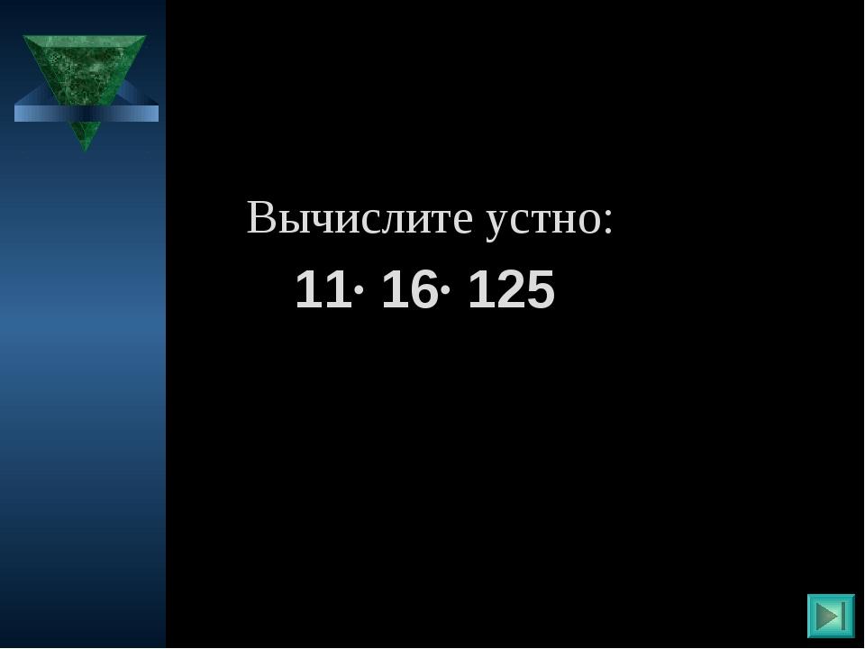 Вычислите устно: 11· 16· 125