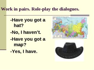 Work in pairs. Role-play the dialogues. -Have you got a hat? -No, I haven't.