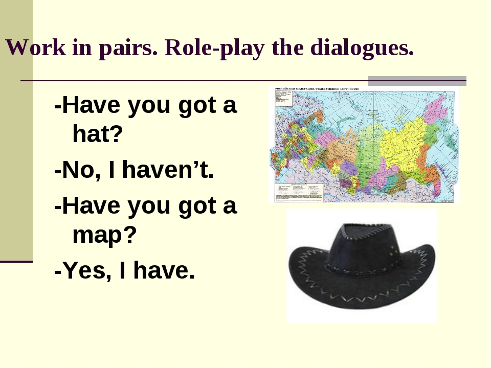 Work in pairs. Role-play the dialogues. -Have you got a hat? -No, I haven't....