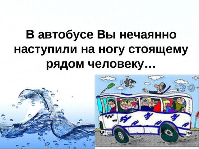 В автобусе Вы нечаянно наступили на ногу стоящему рядом человеку… Page *