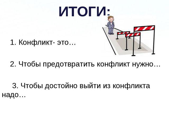 ИТОГИ: 1. Конфликт- это… 2. Чтобы предотвратить конфликт нужно… 3. Чтобы дост...