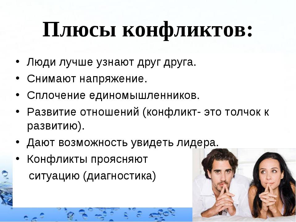 Плюсы конфликтов: Люди лучше узнают друг друга. Снимают напряжение. Сплочение...