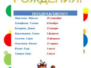 ПОЗДРАВЛЯЕМ!!!  Максимов Максим10 сентября Астафьева Ульяна4 декабря Козыр