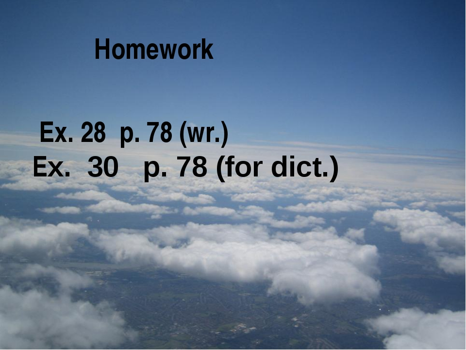 Homework Ex. 28 p. 78 (wr.) Eх. 30 p. 78 (for dict.)