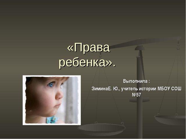 «Права ребенка». Выполнила : ЗиминаЕ. Ю., учитель истории МБОУ СОШ №57