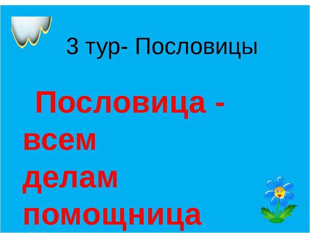 3 тур- Пословицы Пословица - всем делам помощница