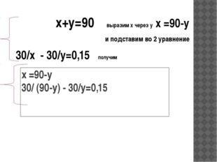 х =90-у 30/ (90-у) - 30/y=0,15 х+у=90 выразим х через у х =90-у и подставим в
