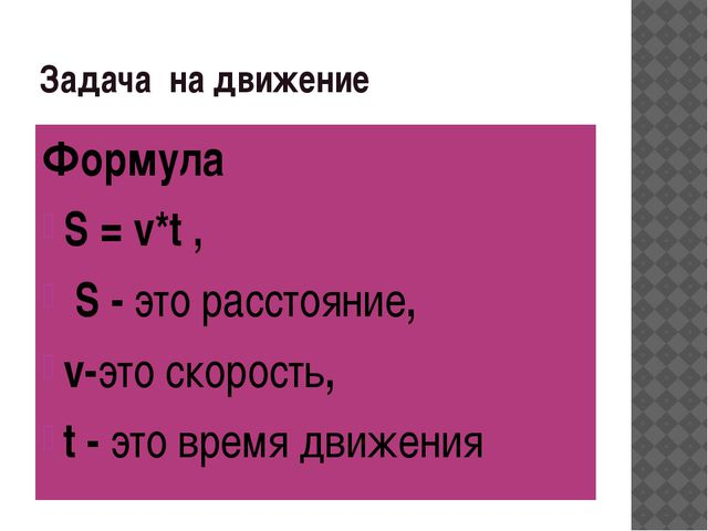 Задача на движение Формула S = v*t , S - это расстояние, v-это скорость, t -...