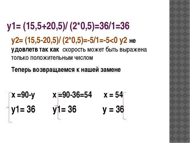 у1= (15,5+20,5)/ (2*0,5)=36/1=36 у2= (15,5-20,5)/ (2*0,5)=-5/1=-5