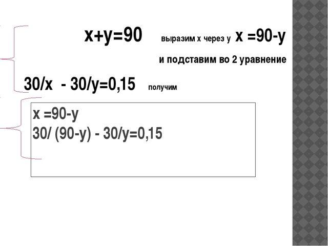 х =90-у 30/ (90-у) - 30/y=0,15 х+у=90 выразим х через у х =90-у и подставим в...